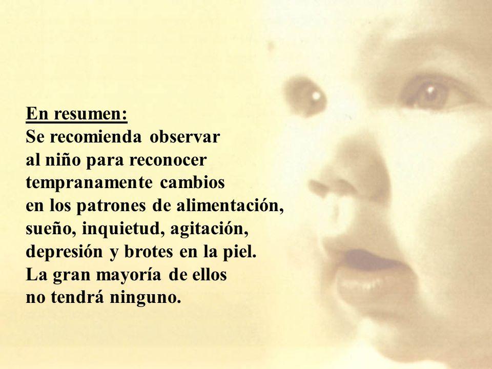 En resumen: Se recomienda observar al niño para reconocer tempranamente cambios en los patrones de alimentación, sueño, inquietud, agitación, depresión y brotes en la piel.