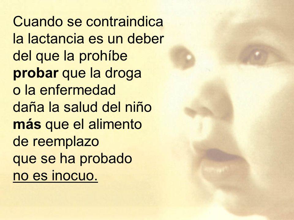 Cuando se contraindica la lactancia es un deber del que la prohíbe probar que la droga o la enfermedad daña la salud del niño más que el alimento de reemplazo que se ha probado no es inocuo.