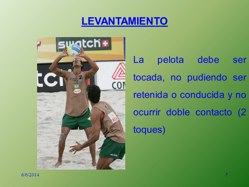 5 LEVANTAMIENTO La pelota debe ser tocada, no pudiendo ser retenida o conducida y no ocurrir doble contacto (2 toques) 6/6/2014