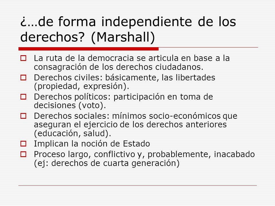 ¿…de forma independiente de los derechos? (Marshall) La ruta de la democracia se articula en base a la consagración de los derechos ciudadanos. Derech