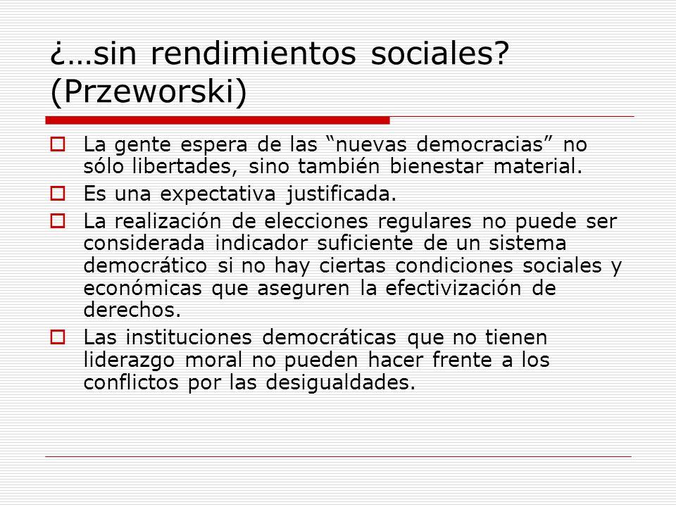¿…sin rendimientos sociales? (Przeworski) La gente espera de las nuevas democracias no sólo libertades, sino también bienestar material. Es una expect