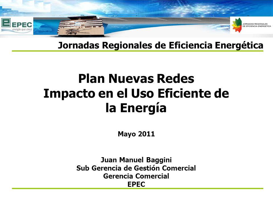 Plan Nuevas Redes Impacto en el Uso Eficiente de la Energía Jornadas Regionales de Eficiencia Energética Mayo 2011 Juan Manuel Baggini Sub Gerencia de Gestión Comercial Gerencia Comercial EPEC