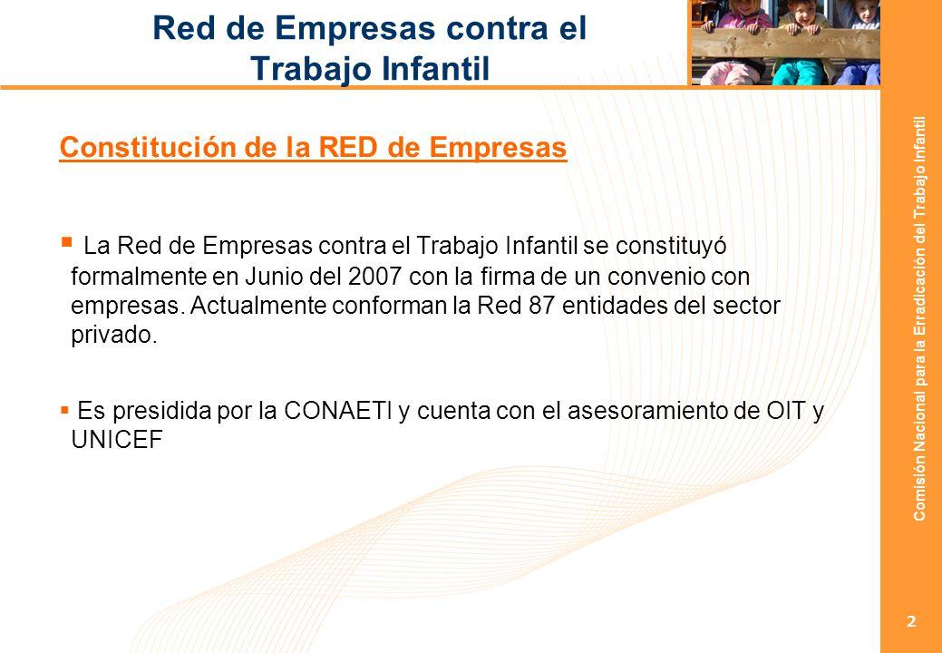 Comisión Nacional para la Erradicación del Trabajo Infantil 2 Red de Empresas contra el Trabajo Infantil Constitución de la RED de Empresas La Red de Empresas contra el Trabajo Infantil se constituyó formalmente en Junio del 2007 con la firma de un convenio con empresas.