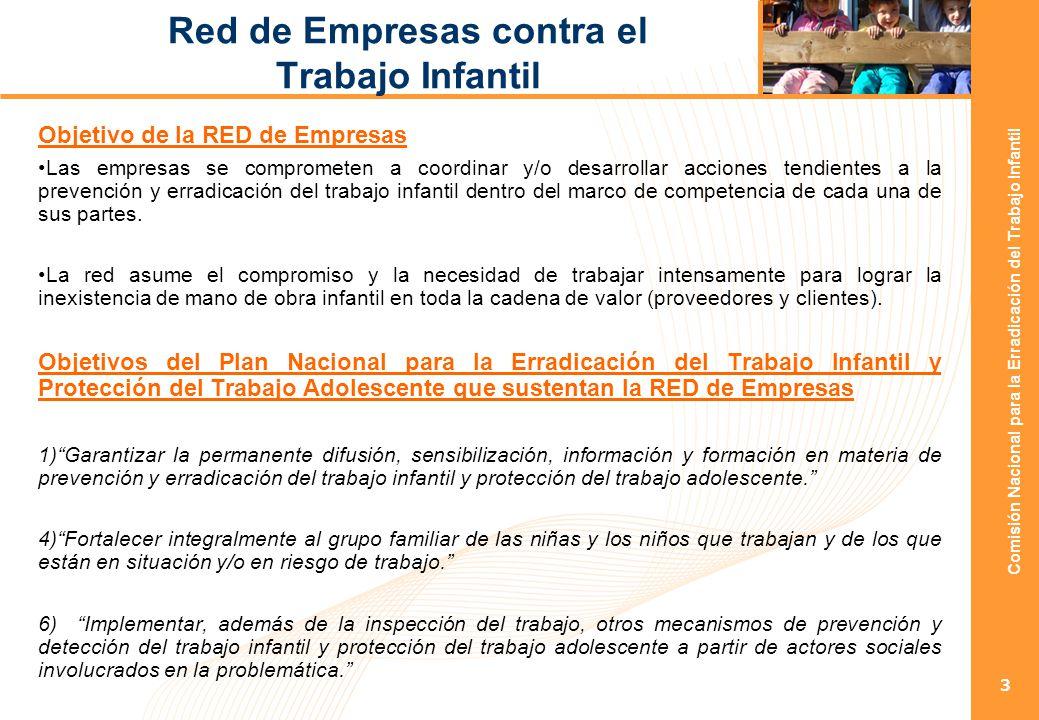 Comisión Nacional para la Erradicación del Trabajo Infantil 3 Red de Empresas contra el Trabajo Infantil Objetivo de la RED de Empresas Las empresas se comprometen a coordinar y/o desarrollar acciones tendientes a la prevención y erradicación del trabajo infantil dentro del marco de competencia de cada una de sus partes.