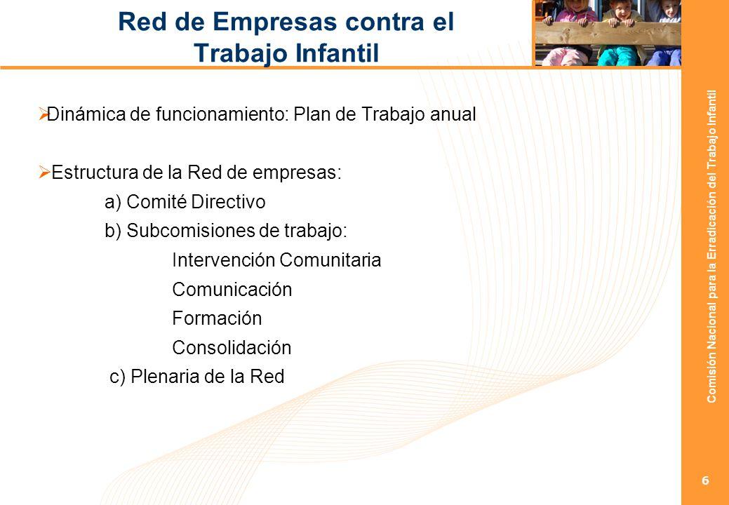 Comisión Nacional para la Erradicación del Trabajo Infantil 7 Red de Empresas contra el Trabajo Infantil Plan de Trabajo: Anualmente se elabora un Plan de Trabajo propuesto por las distintas subcomisiones de trabajo, aprobado en el Comité Directivo y ejecutado por las empresas que conforman la Red.