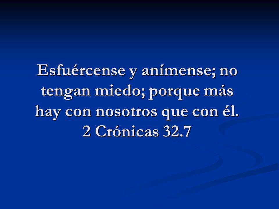 Esfuércense y anímense; no tengan miedo; porque más hay con nosotros que con él. 2 Crónicas 32.7