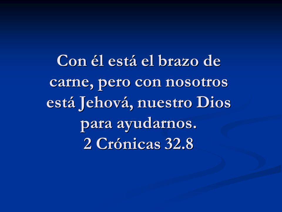 Con él está el brazo de carne, pero con nosotros está Jehová, nuestro Dios para ayudarnos. 2 Crónicas 32.8