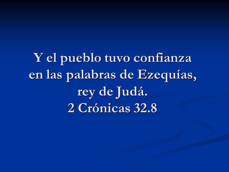 Y el pueblo tuvo confianza en las palabras de Ezequías, rey de Judá. 2 Crónicas 32.8