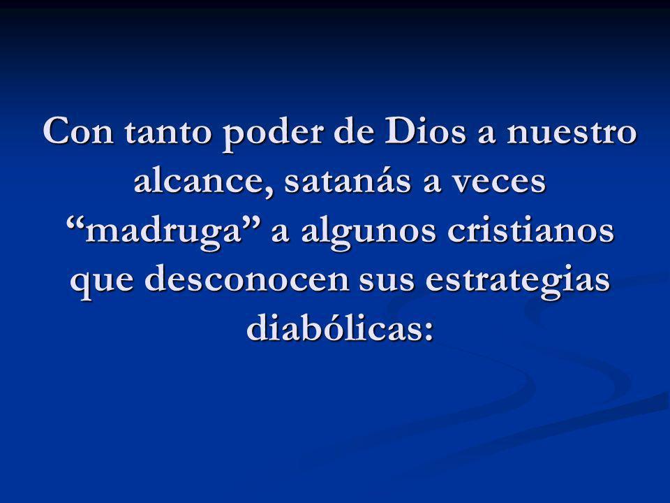 Con tanto poder de Dios a nuestro alcance, satanás a vecesmadruga a algunos cristianos que desconocen sus estrategias diabólicas: