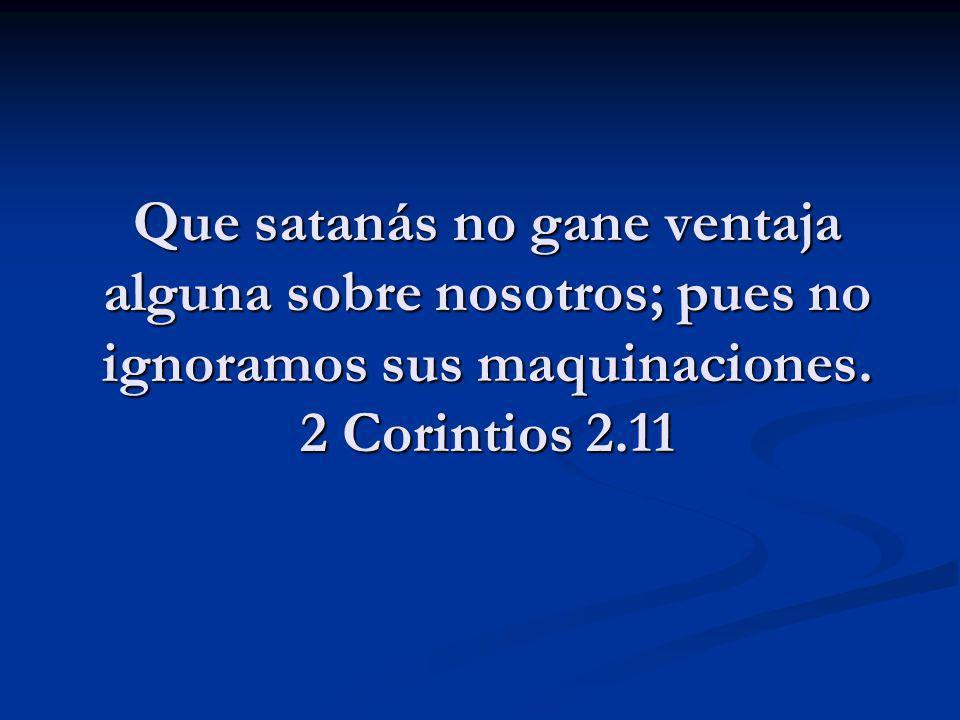 Que satanás no gane ventaja alguna sobre nosotros; pues no ignoramos sus maquinaciones. 2 Corintios 2.11