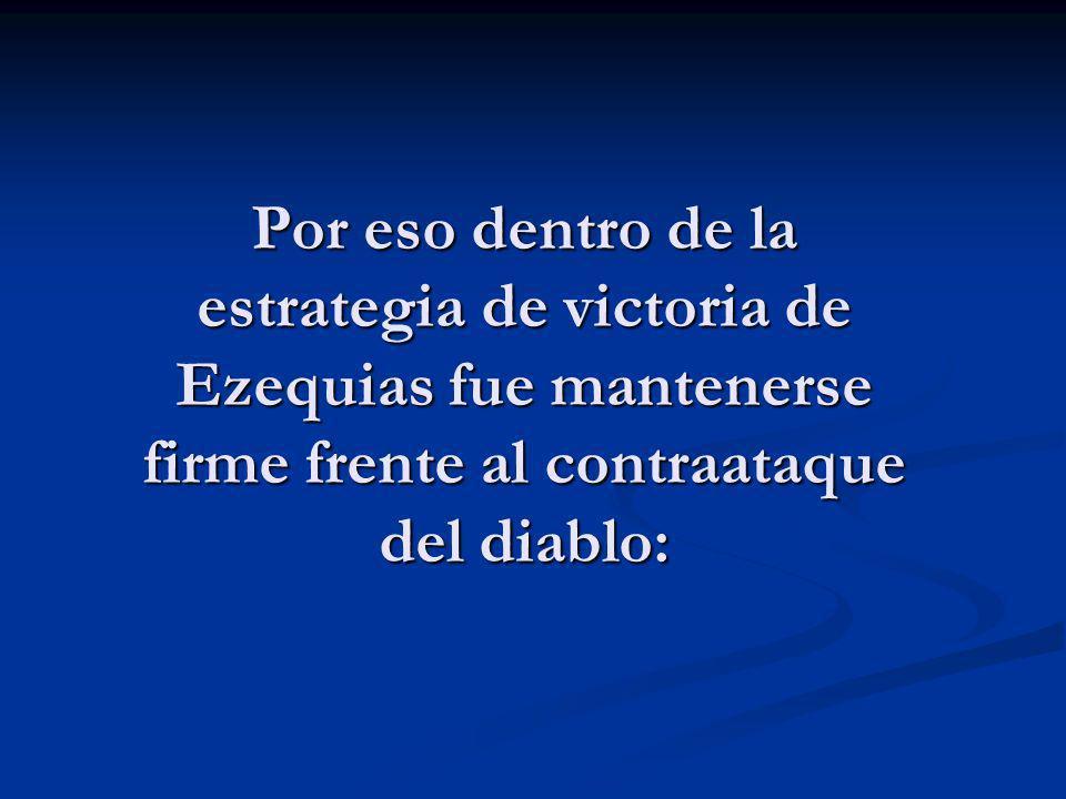 Por eso dentro de la estrategia de victoria de Ezequias fue mantenerse firme frente al contraataque del diablo: