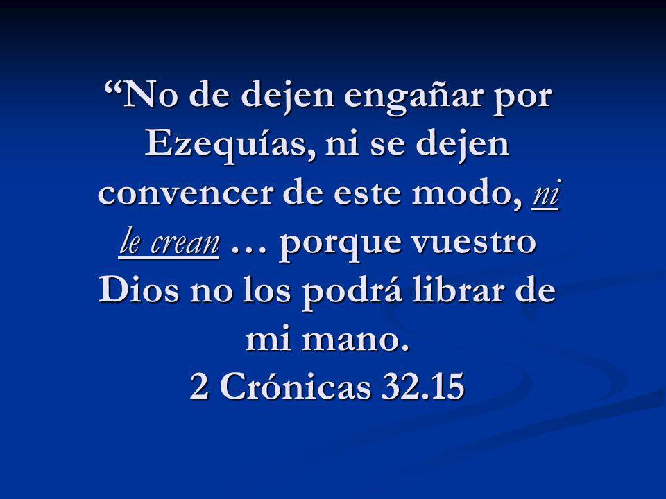 No de dejen engañar por Ezequías, ni se dejen convencer de este modo, ni le crean … porque vuestro Dios no los podrá librar de mi mano. 2 Crónicas 32.