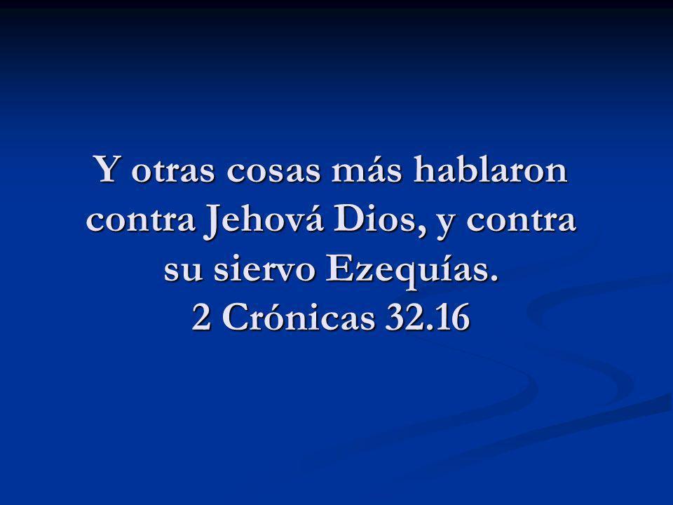 Y otras cosas más hablaron contra Jehová Dios, y contra su siervo Ezequías. 2 Crónicas 32.16