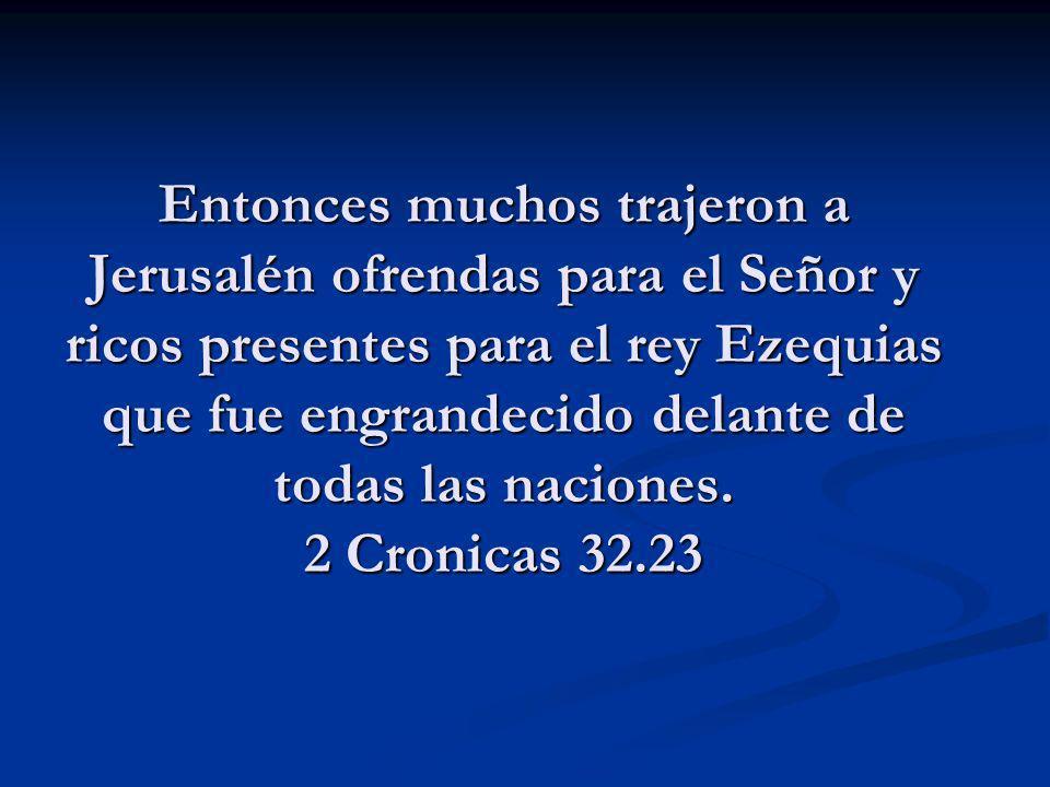 Entonces muchos trajeron a Jerusalén ofrendas para el Señor y ricos presentes para el rey Ezequias que fue engrandecido delante de todas las naciones.