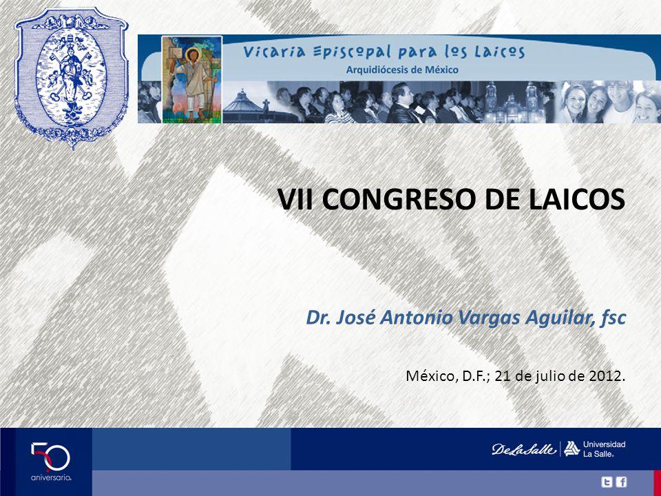 VII CONGRESO DE LAICOS México, D.F.; 21 de julio de 2012. Dr. José Antonio Vargas Aguilar, fsc