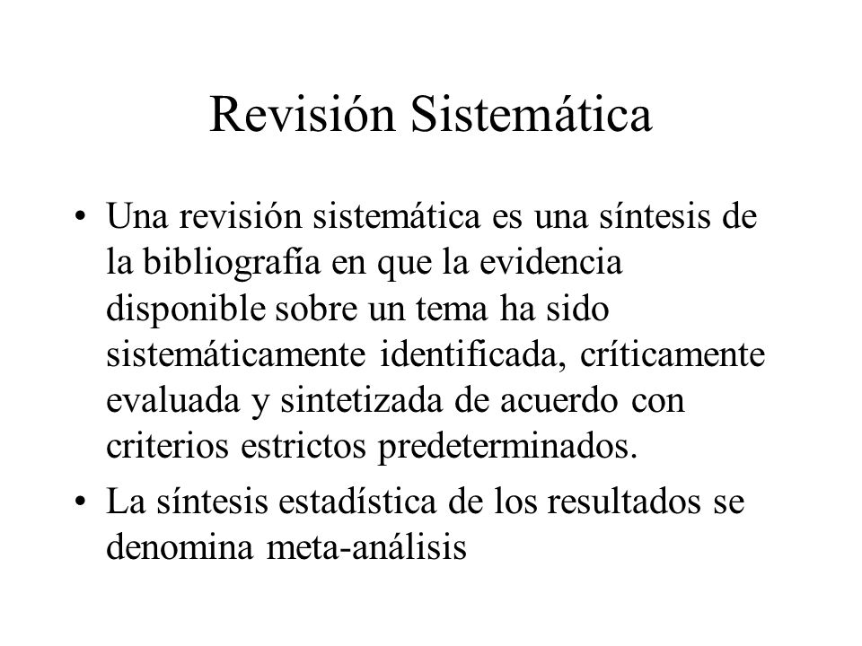 Revisión Sistemática Una revisión sistemática es una síntesis de la bibliografía en que la evidencia disponible sobre un tema ha sido sistemáticamente identificada, críticamente evaluada y sintetizada de acuerdo con criterios estrictos predeterminados.