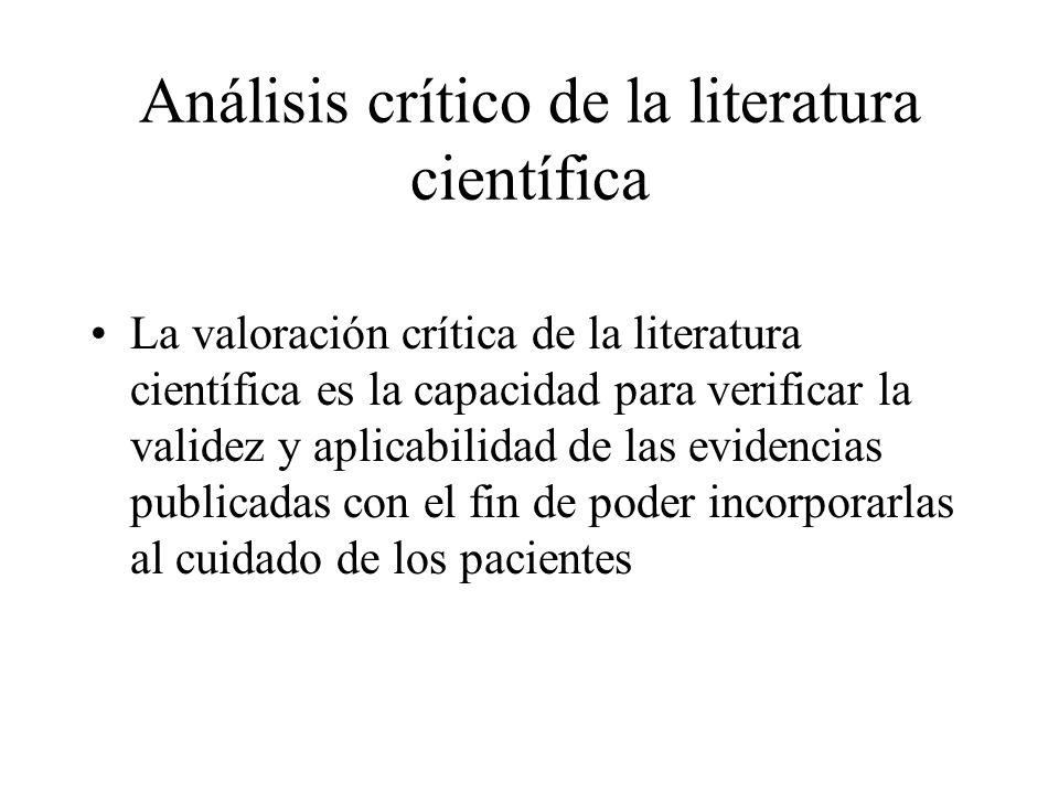 Análisis crítico de la literatura científica La valoración crítica de la literatura científica es la capacidad para verificar la validez y aplicabilidad de las evidencias publicadas con el fin de poder incorporarlas al cuidado de los pacientes