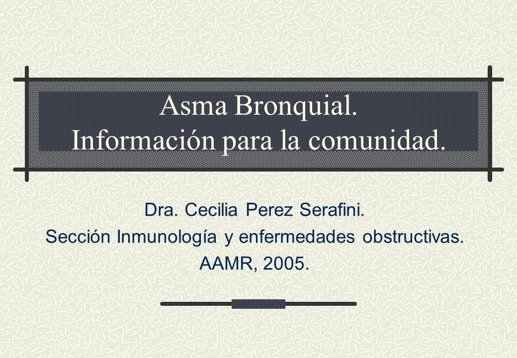 Asma Bronquial. Información para la comunidad. Dra. Cecilia Perez Serafini. Sección Inmunología y enfermedades obstructivas. AAMR, 2005.