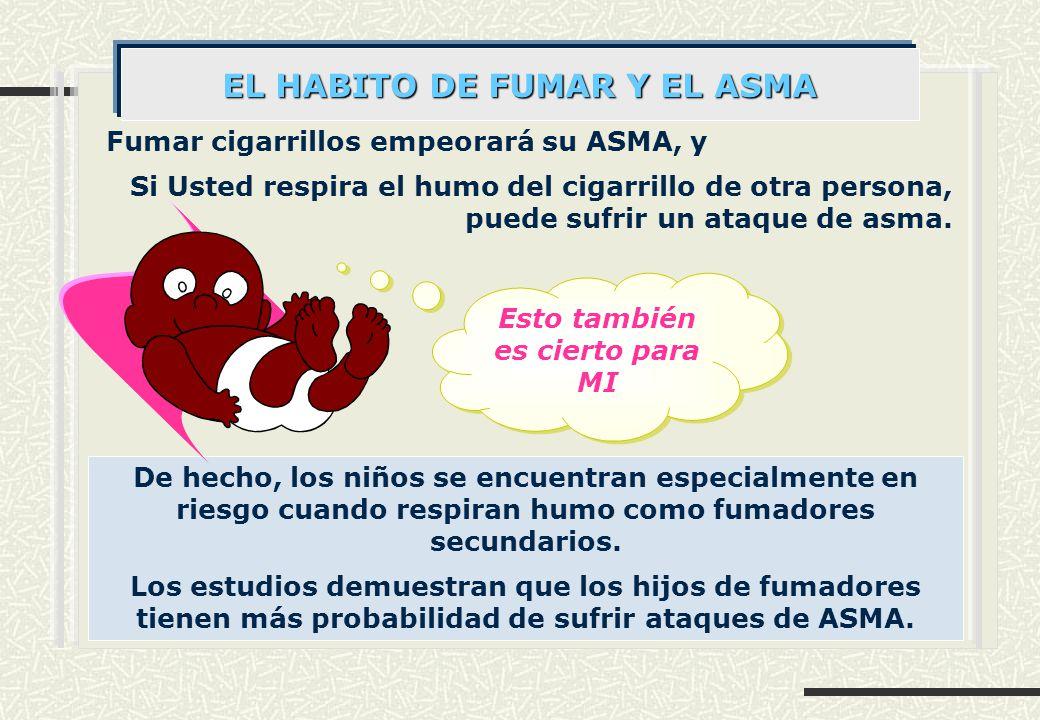Fumar cigarrillos empeorará su ASMA, y Si Usted respira el humo del cigarrillo de otra persona, puede sufrir un ataque de asma.
