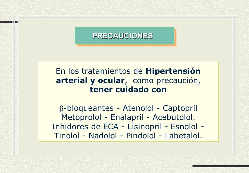 En los tratamientos de Hipertensión arterial y ocular, como precaución, tener cuidado con -bloqueantes - Atenolol - Captopril Metoprolol - Enalapril - Acebutolol.