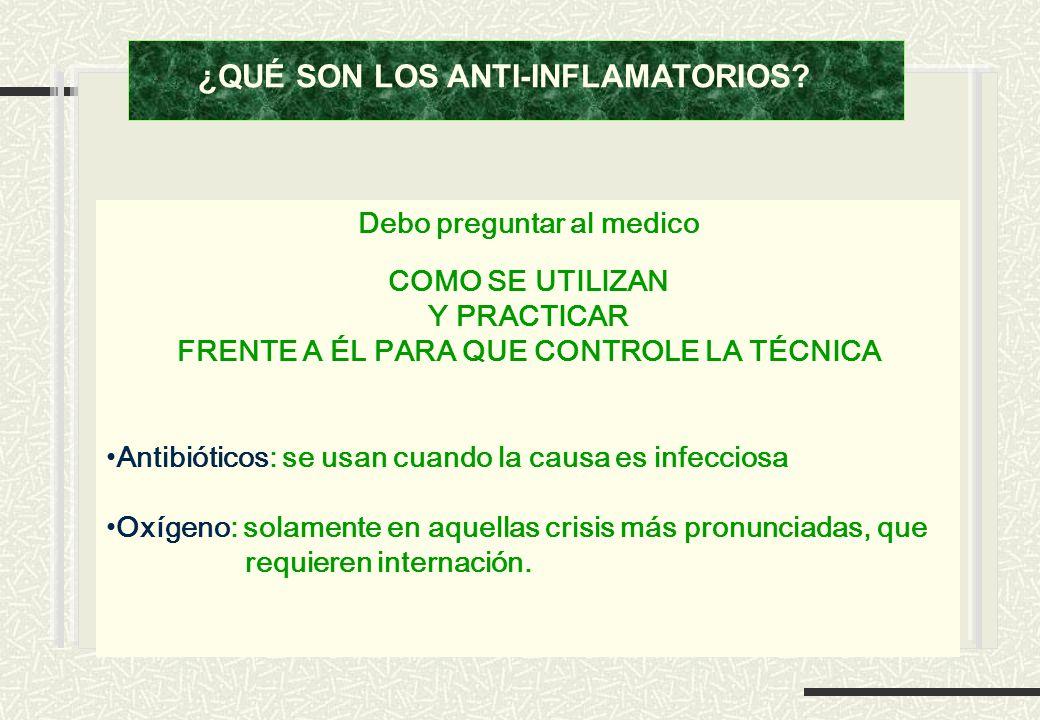 Debo preguntar al medico COMO SE UTILIZAN Y PRACTICAR FRENTE A ÉL PARA QUE CONTROLE LA TÉCNICA Antibióticos: se usan cuando la causa es infecciosa Oxí