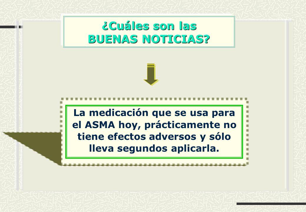 ¿Cuáles son las BUENAS NOTICIAS? BUENAS NOTICIAS? La medicación que se usa para el ASMA hoy, prácticamente no tiene efectos adversos y sólo lleva segu