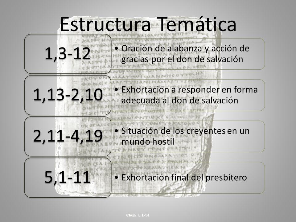 Estructura Temática Oración de alabanza y acción de gracias por el don de salvación 1,3-12 Exhortación a responder en forma adecuada al don de salvación 1,13-2,10 Situación de los creyentes en un mundo hostil 2,11-4,19 Exhortación final del presbítero 5,1-11