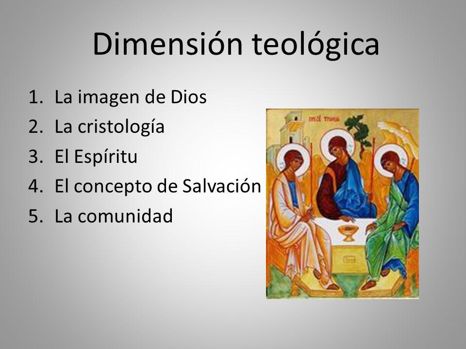 Dimensión teológica 1.La imagen de Dios 2.La cristología 3.El Espíritu 4.El concepto de Salvación 5.La comunidad