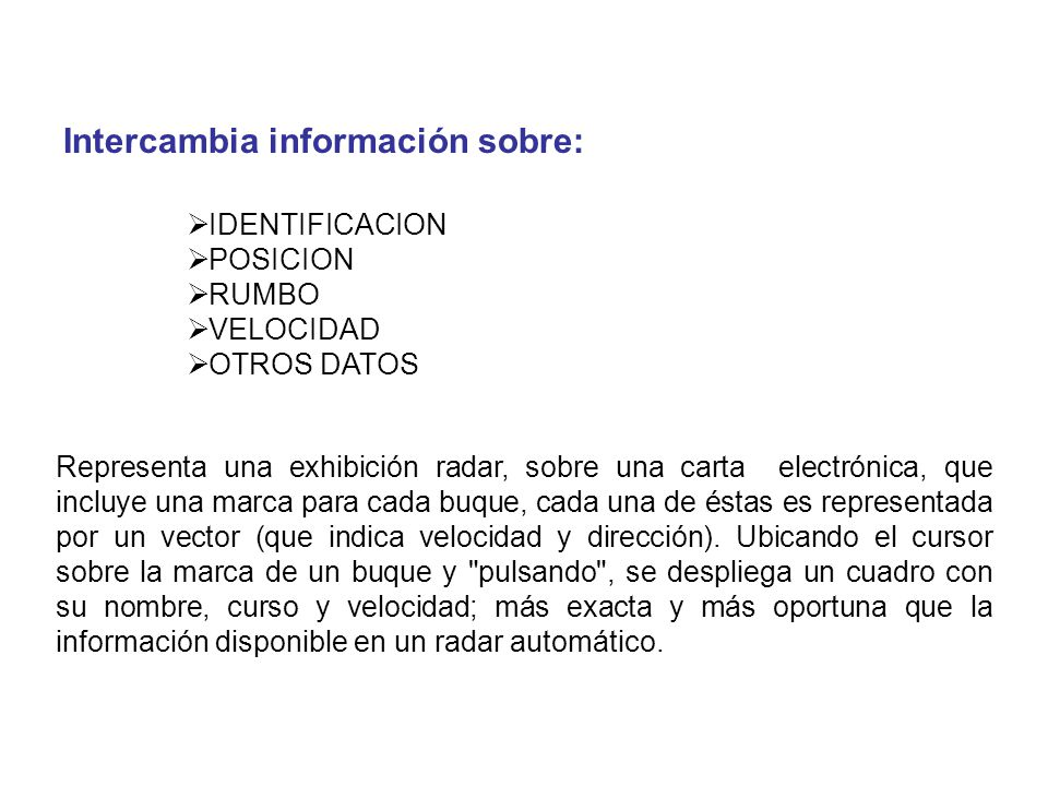 IDENTIFICACION POSICION RUMBO VELOCIDAD OTROS DATOS Intercambia información sobre: Representa una exhibición radar, sobre una carta electrónica, que i