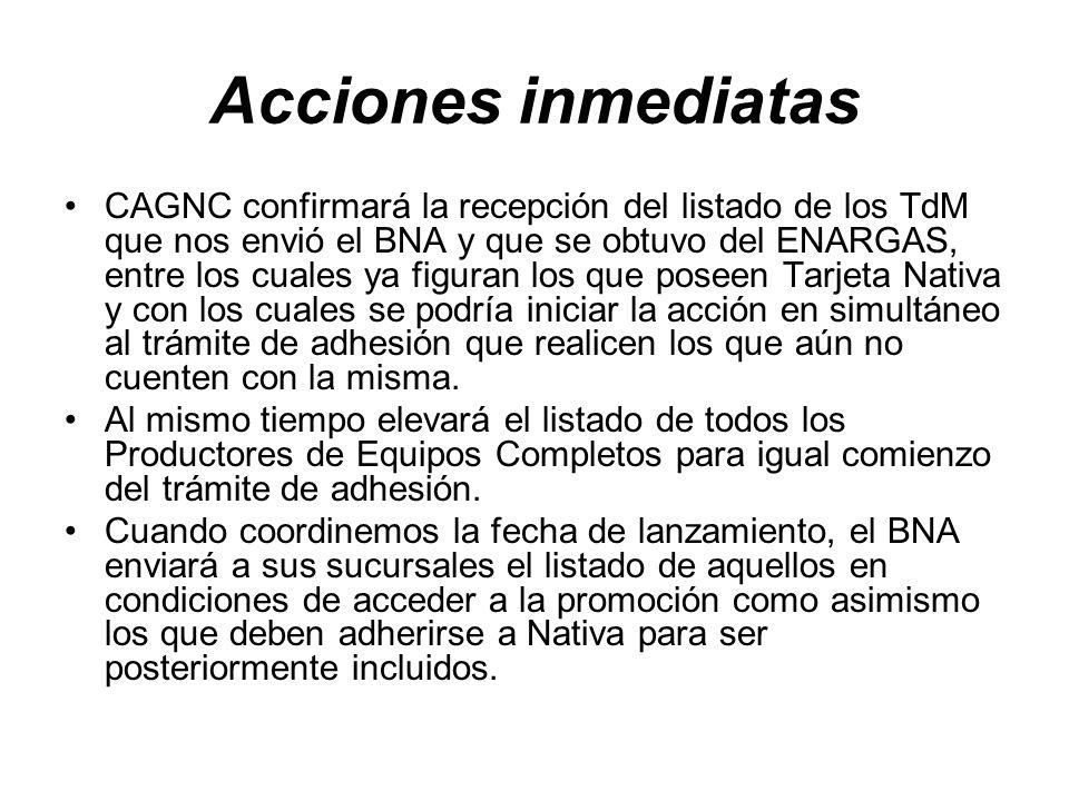 Acciones inmediatas CAGNC confirmará la recepción del listado de los TdM que nos envió el BNA y que se obtuvo del ENARGAS, entre los cuales ya figuran los que poseen Tarjeta Nativa y con los cuales se podría iniciar la acción en simultáneo al trámite de adhesión que realicen los que aún no cuenten con la misma.
