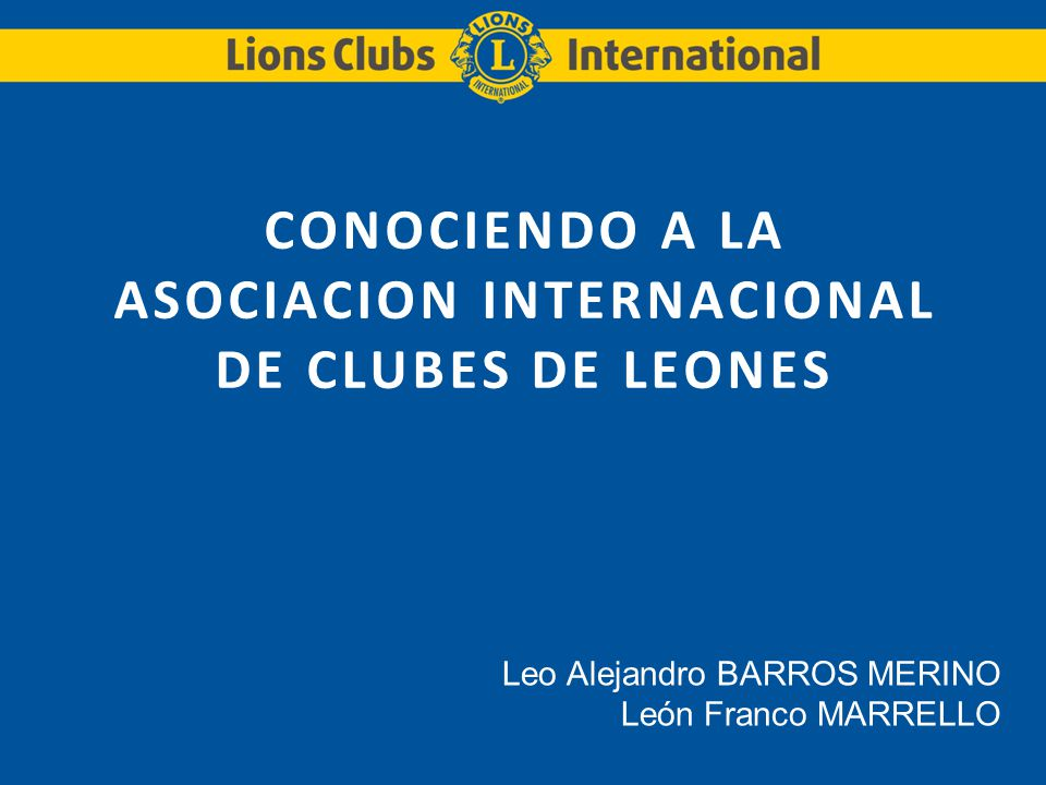 CONOCIENDO A LA ASOCIACION INTERNACIONAL DE CLUBES DE LEONES Leo Alejandro BARROS MERINO León Franco MARRELLO