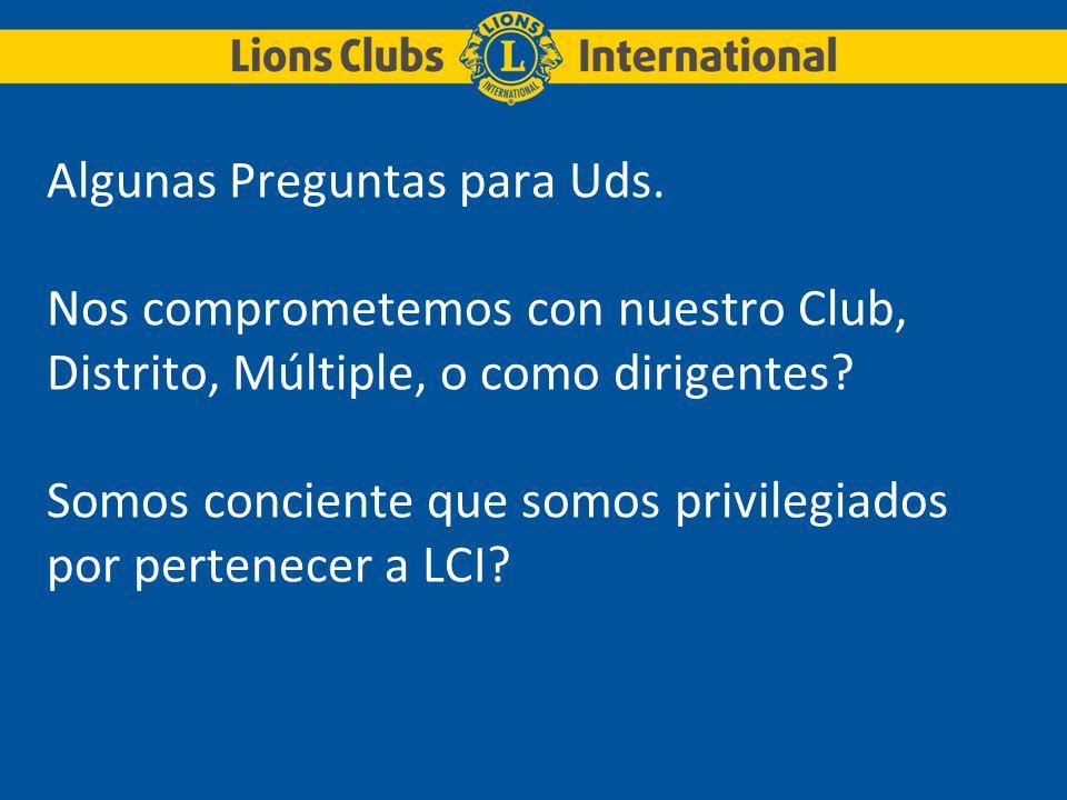 Algunas Preguntas para Uds. Nos comprometemos con nuestro Club, Distrito, Múltiple, o como dirigentes? Somos conciente que somos privilegiados por per