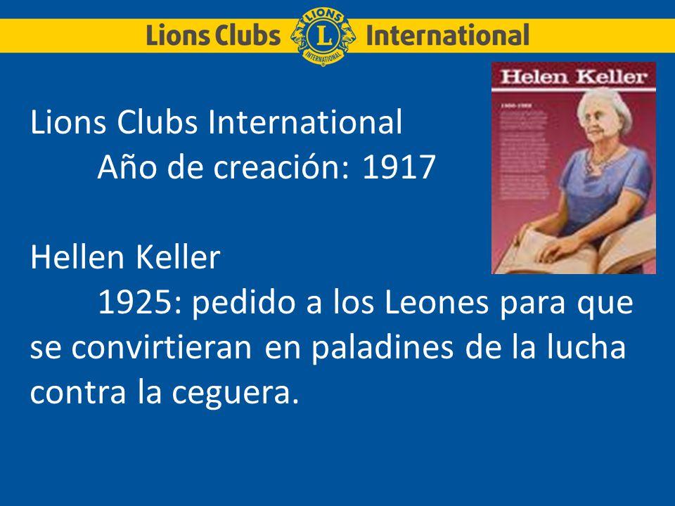 Lions Clubs International Año de creación: 1917 Hellen Keller 1925: pedido a los Leones para que se convirtieran en paladines de la lucha contra la ce