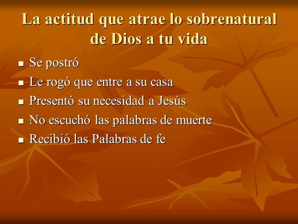 La actitud que atrae lo sobrenatural de Dios a tu vida Se postró Se postró Le rogó que entre a su casa Le rogó que entre a su casa Presentó su necesid