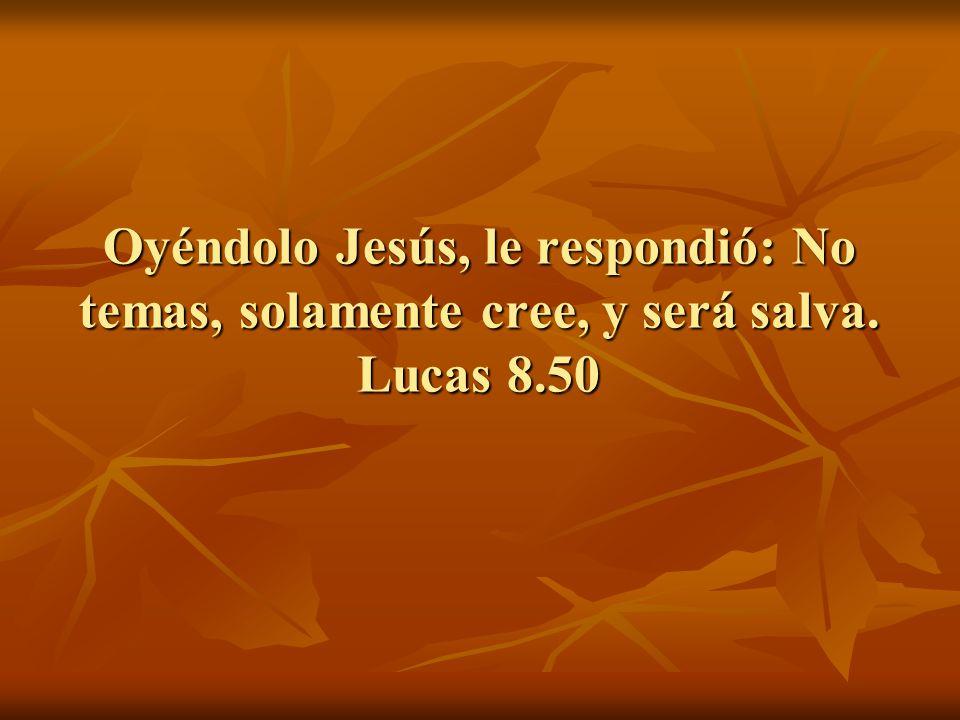 Oyéndolo Jesús, le respondió: No temas, solamente cree, y será salva. Lucas 8.50