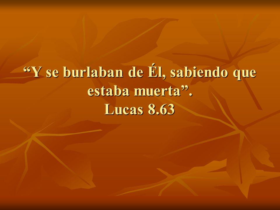Y se burlaban de Él, sabiendo que estaba muerta. Lucas 8.63