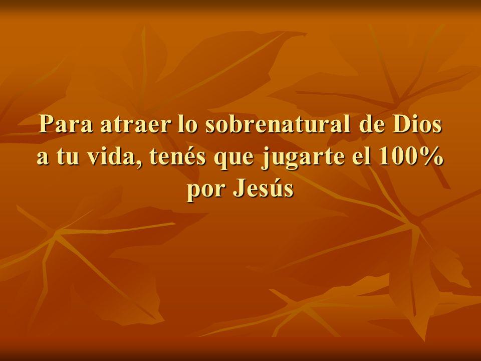Para atraer lo sobrenatural de Dios a tu vida, tenés que jugarte el 100% por Jesús