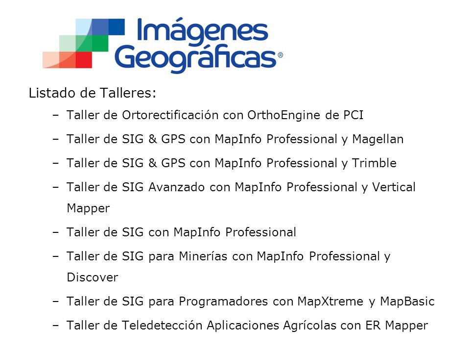 Listado de Talleres: –Taller de Ortorectificación con OrthoEngine de PCI –Taller de SIG & GPS con MapInfo Professional y Magellan –Taller de SIG & GPS con MapInfo Professional y Trimble –Taller de SIG Avanzado con MapInfo Professional y Vertical Mapper –Taller de SIG con MapInfo Professional –Taller de SIG para Minerías con MapInfo Professional y Discover –Taller de SIG para Programadores con MapXtreme y MapBasic –Taller de Teledetección Aplicaciones Agrícolas con ER Mapper