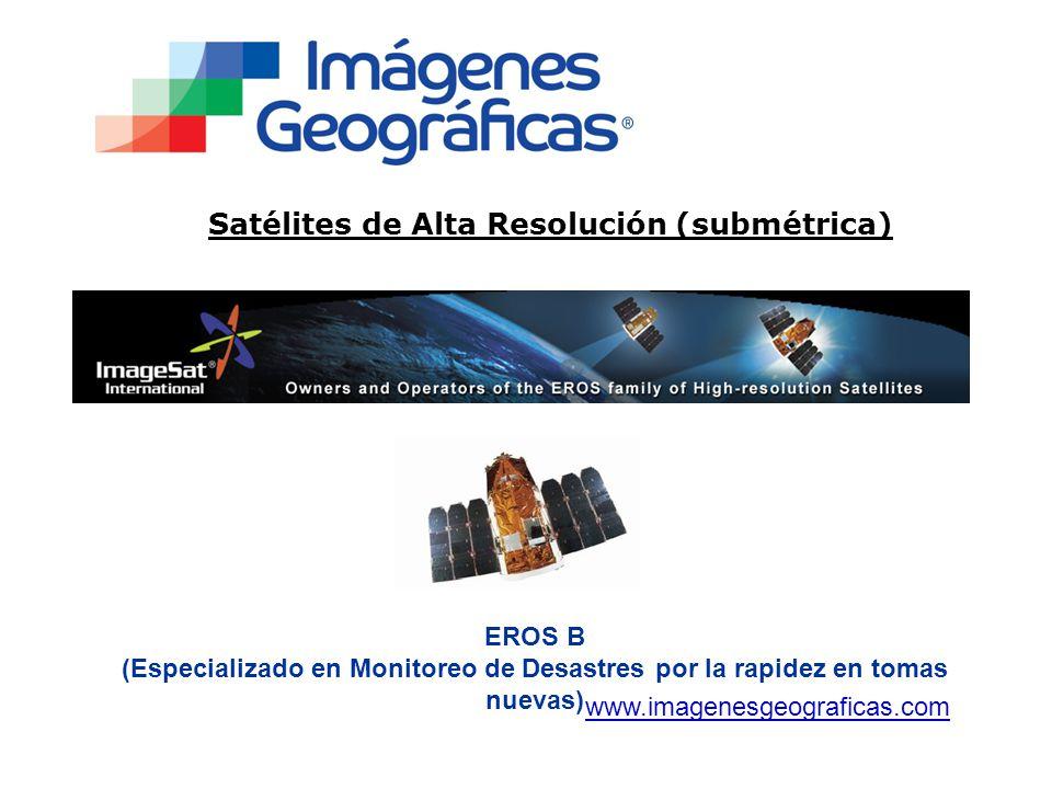 Satélites de Alta Resolución (submétrica) www.imagenesgeograficas.com EROS B (Especializado en Monitoreo de Desastres por la rapidez en tomas nuevas)