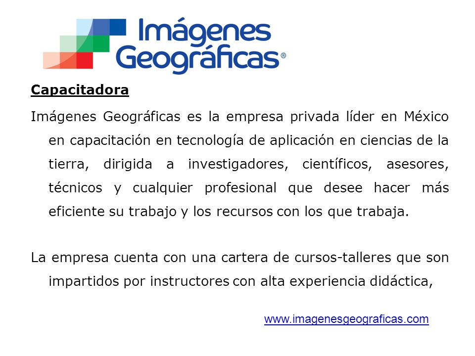 Capacitadora Imágenes Geográficas es la empresa privada líder en México en capacitación en tecnología de aplicación en ciencias de la tierra, dirigida a investigadores, científicos, asesores, técnicos y cualquier profesional que desee hacer más eficiente su trabajo y los recursos con los que trabaja.