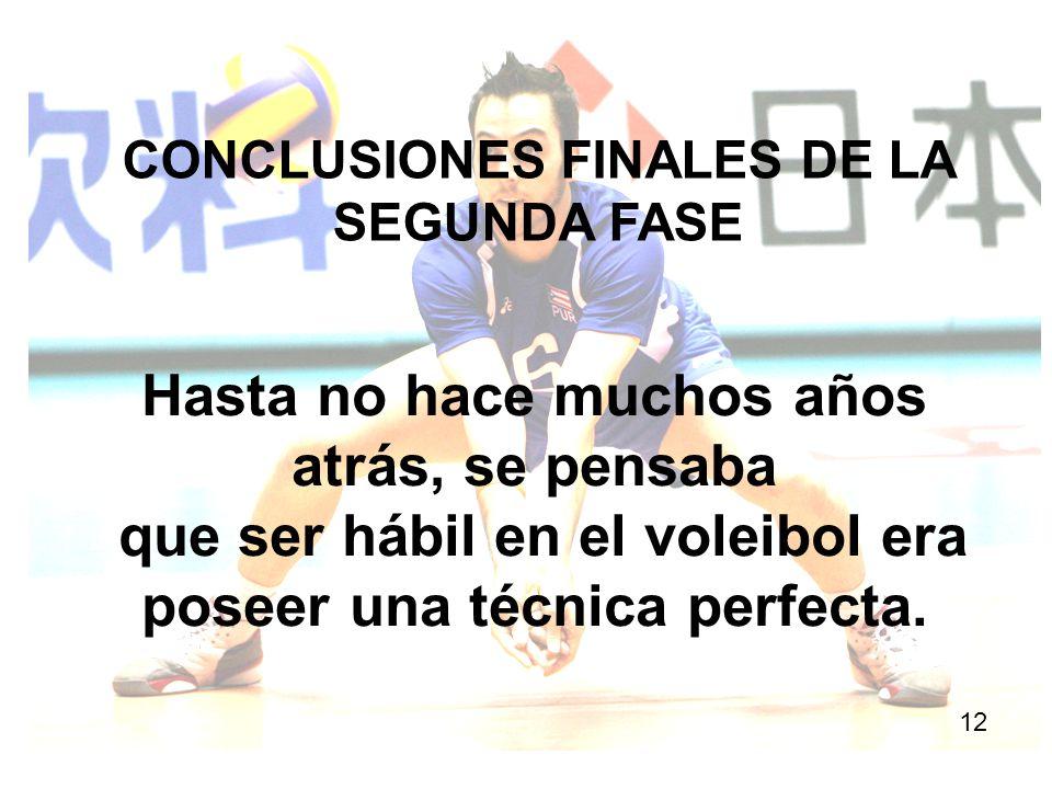 CONCLUSIONES FINALES DE LA SEGUNDA FASE 12 Hasta no hace muchos años atrás, se pensaba que ser hábil en el voleibol era poseer una técnica perfecta.