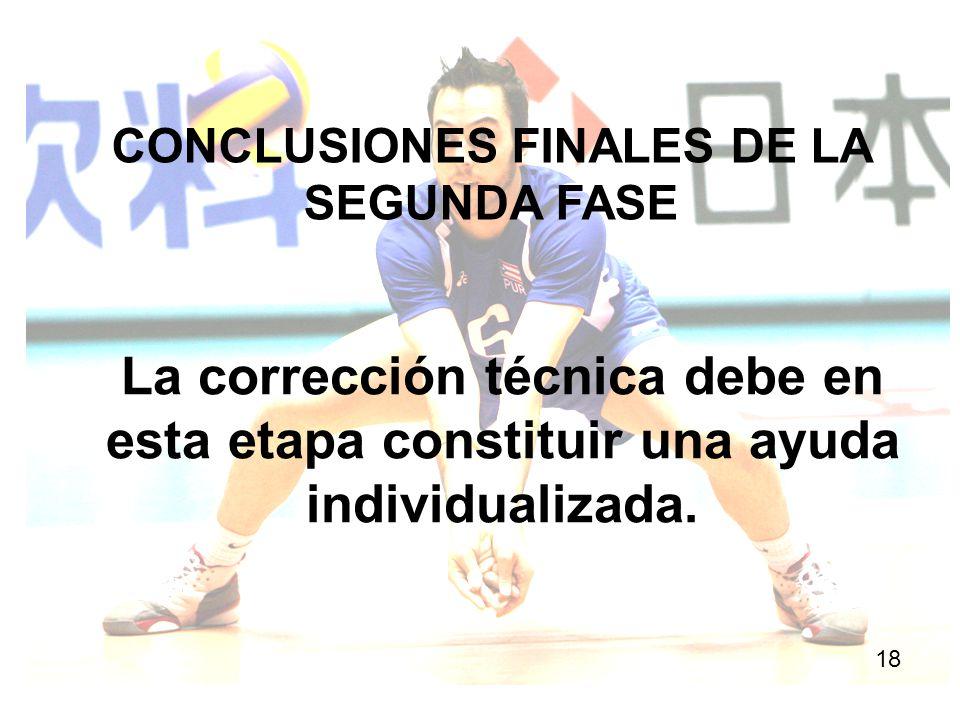 CONCLUSIONES FINALES DE LA SEGUNDA FASE 18 La corrección técnica debe en esta etapa constituir una ayuda individualizada.