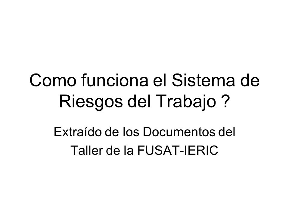 Como funciona el Sistema de Riesgos del Trabajo ? Extraído de los Documentos del Taller de la FUSAT-IERIC