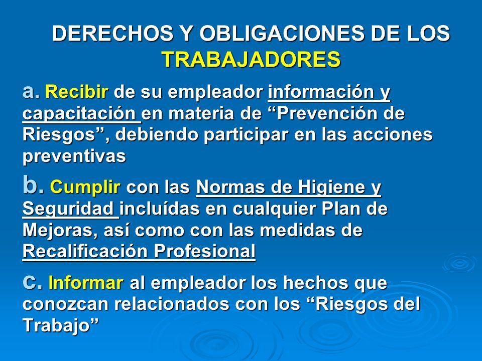 DERECHOS Y OBLIGACIONES DE LOS TRABAJADORES a. Recibir de su empleador información y capacitación en materia de Prevención de Riesgos, debiendo partic
