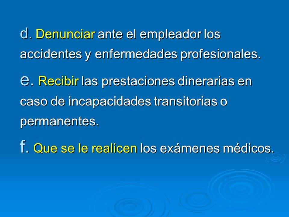 d. Denunciar ante el empleador los accidentes y enfermedades profesionales. e. Recibir las prestaciones dinerarias en caso de incapacidades transitori