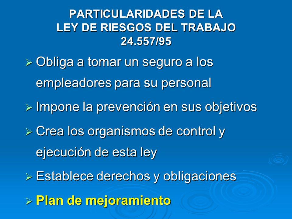 PARTICULARIDADES DE LA LEY DE RIESGOS DEL TRABAJO 24.557/95 Obliga a tomar un seguro a los empleadores para su personal Obliga a tomar un seguro a los