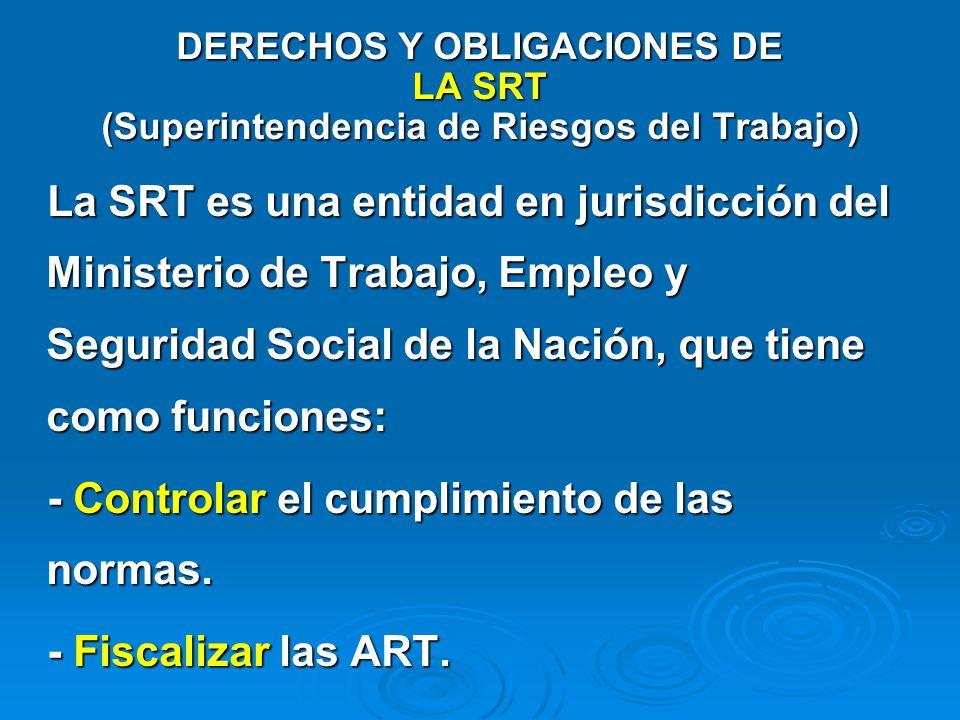 DERECHOS Y OBLIGACIONES DE LA SRT (Superintendencia de Riesgos del Trabajo) La SRT es una entidad en jurisdicción del Ministerio de Trabajo, Empleo y