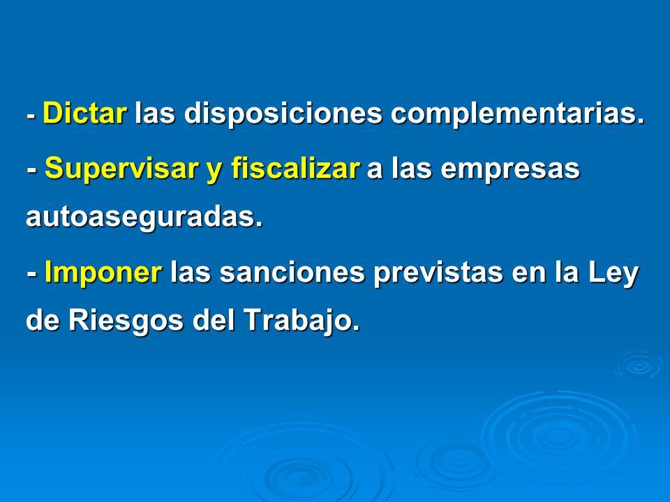 - Dictar las disposiciones complementarias. - Supervisar y fiscalizar a las empresas autoaseguradas. - Imponer las sanciones previstas en la Ley de Ri