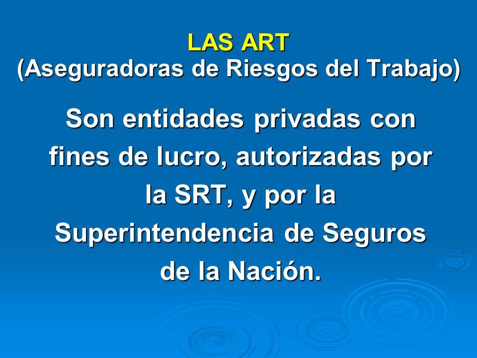 LAS ART (Aseguradoras de Riesgos del Trabajo) Son entidades privadas con fines de lucro, autorizadas por la SRT, y por la Superintendencia de Seguros