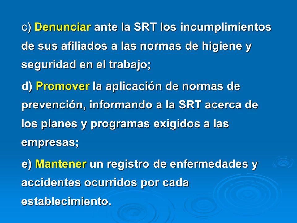 c) Denunciar ante la SRT los incumplimientos de sus afiliados a las normas de higiene y seguridad en el trabajo; d) Promover la aplicación de normas d